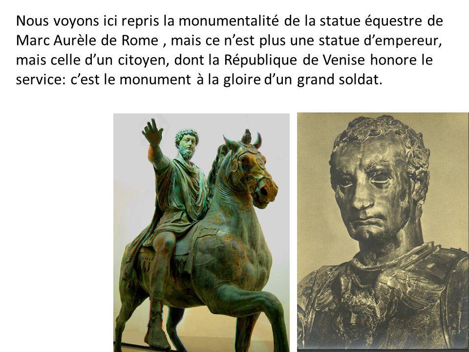 Nous voyons ici repris la monumentalité de la statue équestre de Marc Aurèle de Rome , mais ce n'est plus une statue d'empereur, mais celle d'un citoyen, dont la République de Venise honore le service: c'est le monument à la gloire d'un grand soldat.