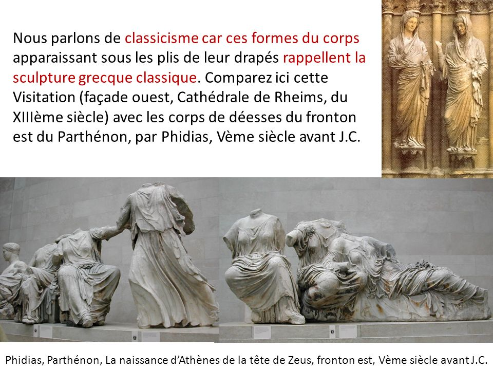 Nous parlons de classicisme car ces formes du corps apparaissant sous les plis de leur drapés rappellent la sculpture grecque classique. Comparez ici cette Visitation (façade ouest, Cathédrale de Rheims, du XIIIème siècle) avec les corps de déesses du fronton est du Parthénon, par Phidias, Vème siècle avant J.C.