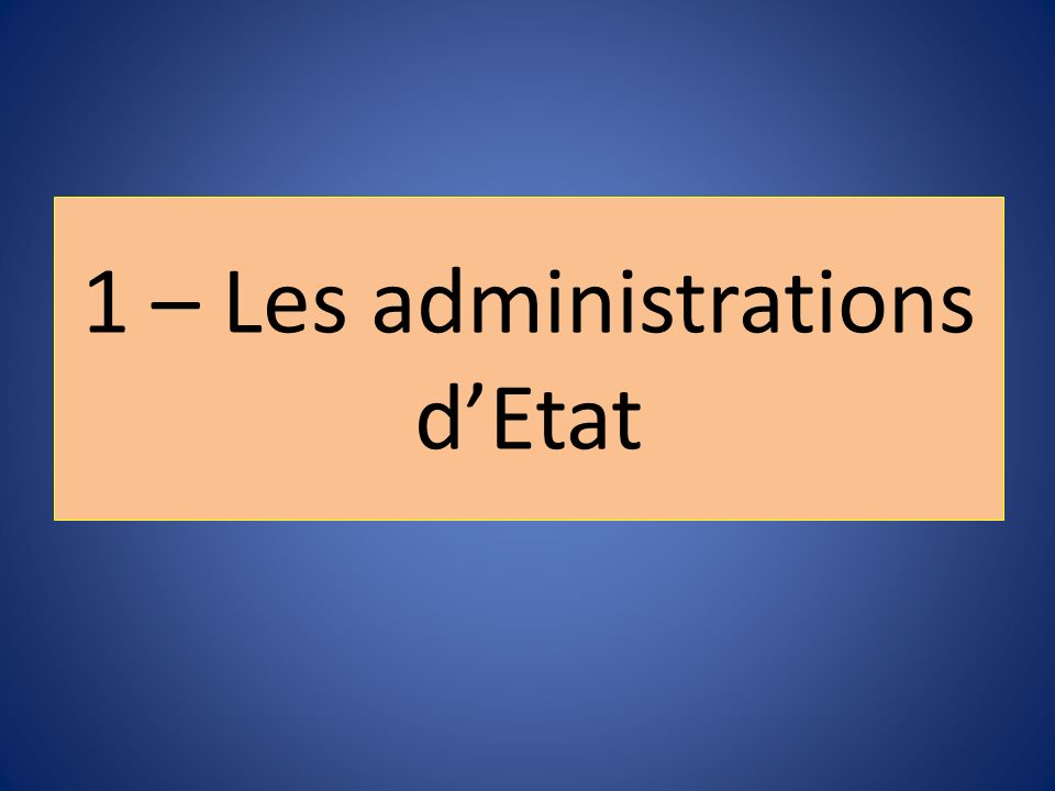 1 – Les administrations d'Etat