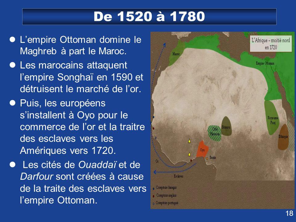 De 1520 à 1780 L'empire Ottoman domine le Maghreb à part le Maroc. Les marocains attaquent l'empire Songhaï en 1590 et détruisent le marché de l'or.