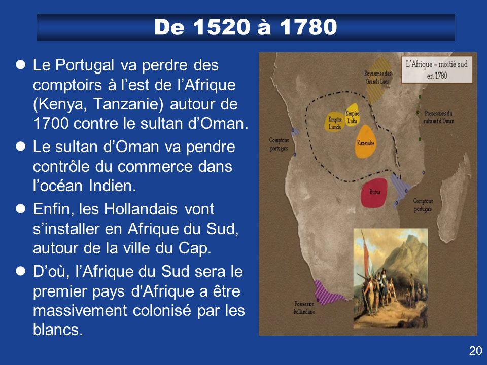 De 1520 à 1780 Le Portugal va perdre des comptoirs à l'est de l'Afrique (Kenya, Tanzanie) autour de 1700 contre le sultan d'Oman.