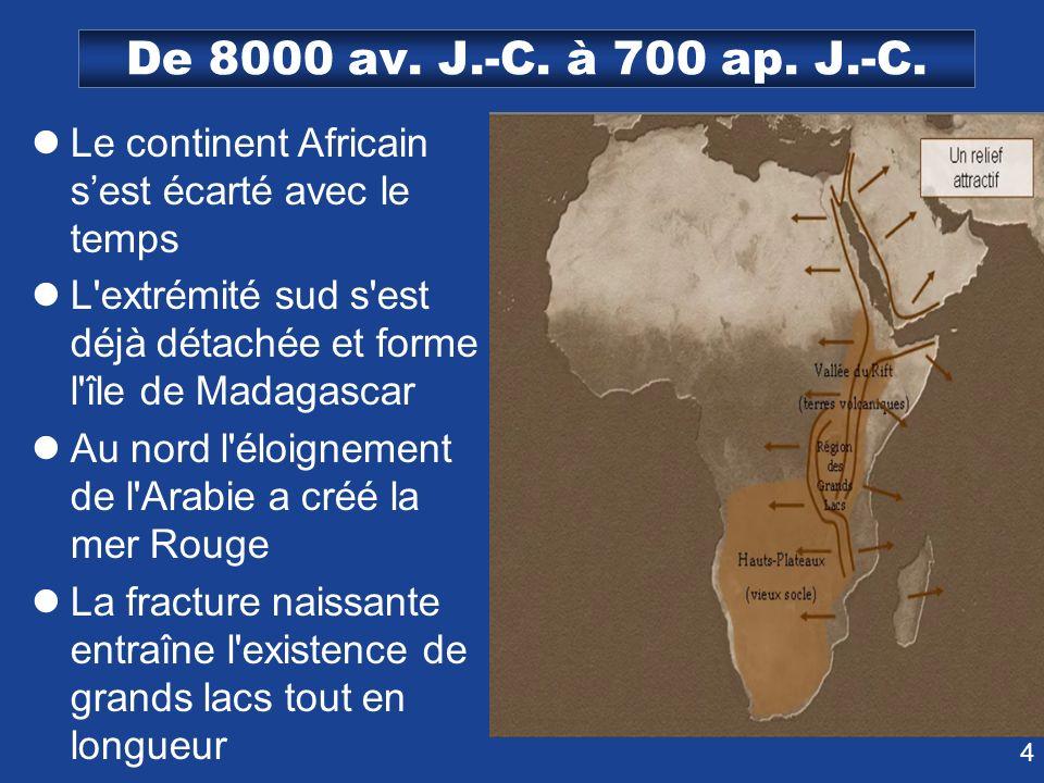 De 8000 av. J.-C. à 700 ap. J.-C. Le continent Africain s'est écarté avec le temps. L extrémité sud s est déjà détachée et forme l île de Madagascar.
