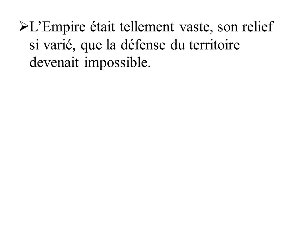 L'Empire était tellement vaste, son relief si varié, que la défense du territoire devenait impossible.