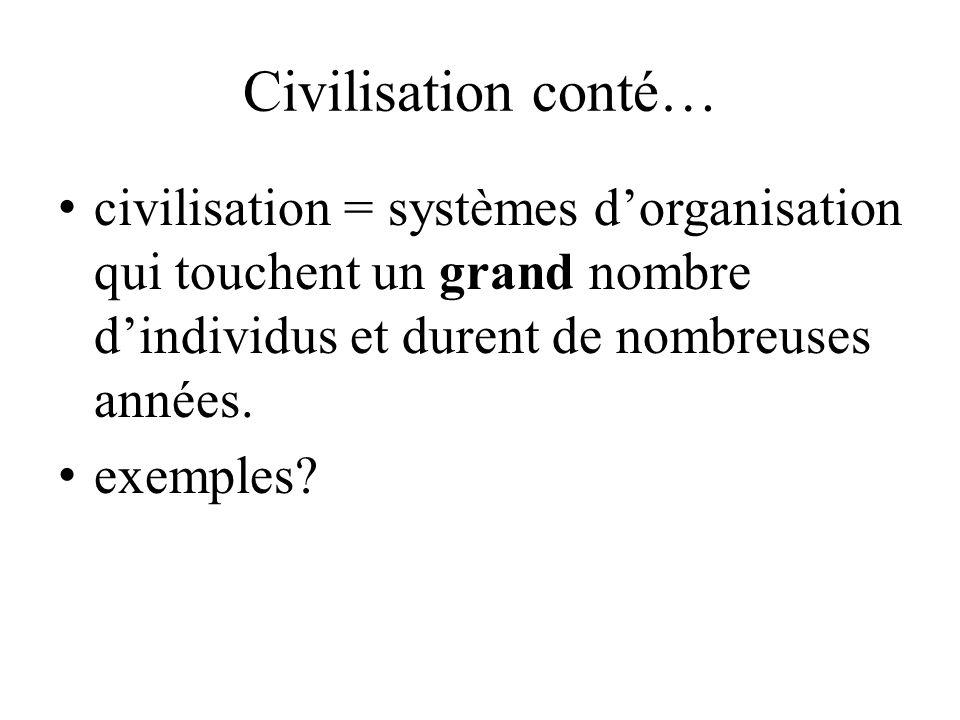 Civilisation conté… civilisation = systèmes d'organisation qui touchent un grand nombre d'individus et durent de nombreuses années.