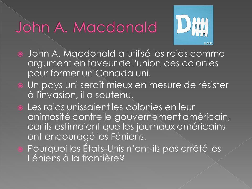 John A. Macdonald John A. Macdonald a utilisé les raids comme argument en faveur de l union des colonies pour former un Canada uni.