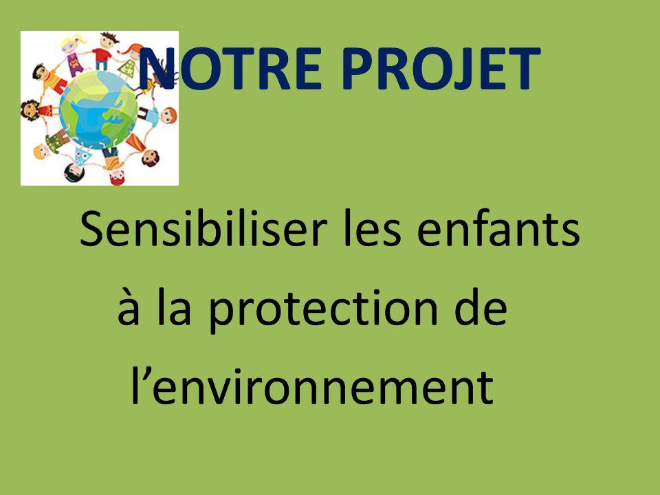 NOTRE PROJET Sensibiliser les enfants à la protection de l'environnement