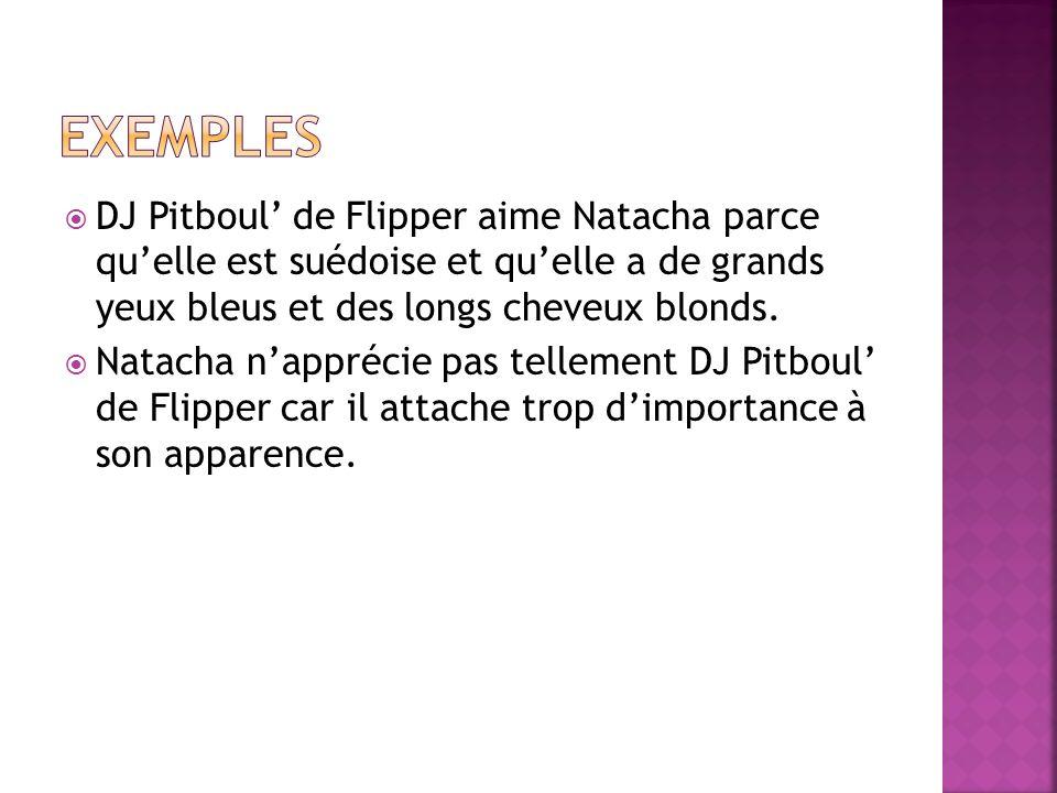 exemples DJ Pitboul' de Flipper aime Natacha parce qu'elle est suédoise et qu'elle a de grands yeux bleus et des longs cheveux blonds.