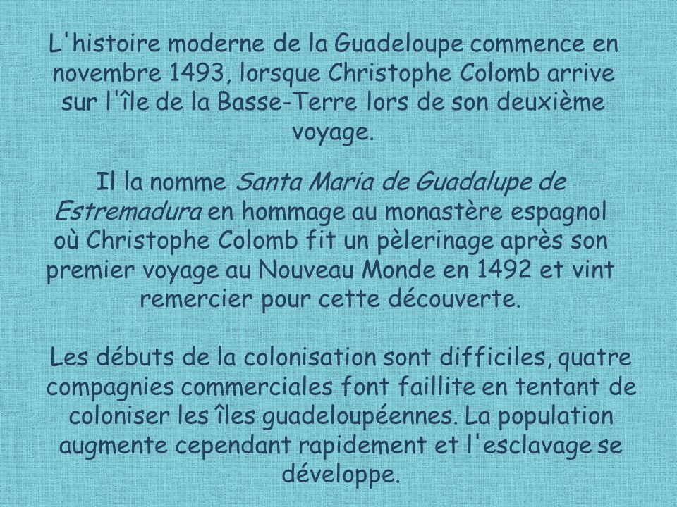 L histoire moderne de la Guadeloupe commence en novembre 1493, lorsque Christophe Colomb arrive sur l île de la Basse-Terre lors de son deuxième voyage.