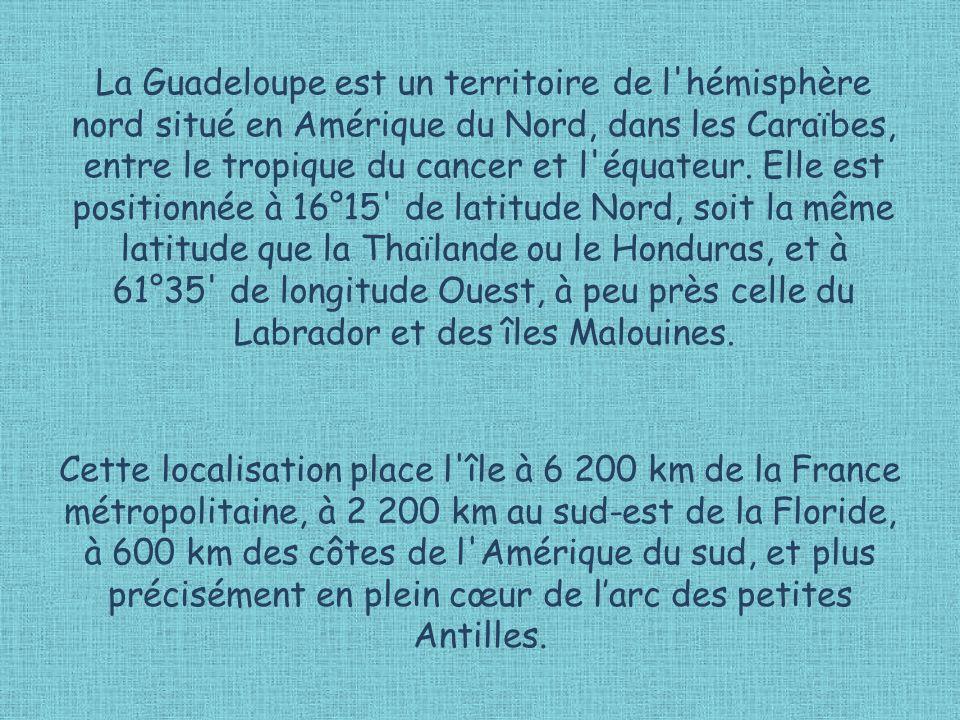 La Guadeloupe est un territoire de l hémisphère nord situé en Amérique du Nord, dans les Caraïbes, entre le tropique du cancer et l équateur. Elle est positionnée à 16°15 de latitude Nord, soit la même latitude que la Thaïlande ou le Honduras, et à 61°35 de longitude Ouest, à peu près celle du Labrador et des îles Malouines.