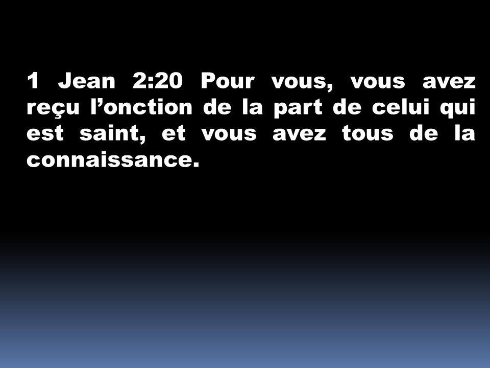 1 Jean 2:20 Pour vous, vous avez reçu l'onction de la part de celui qui est saint, et vous avez tous de la connaissance.
