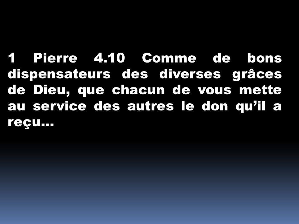 1 Pierre 4.10 Comme de bons dispensateurs des diverses grâces de Dieu, que chacun de vous mette au service des autres le don qu'il a reçu…