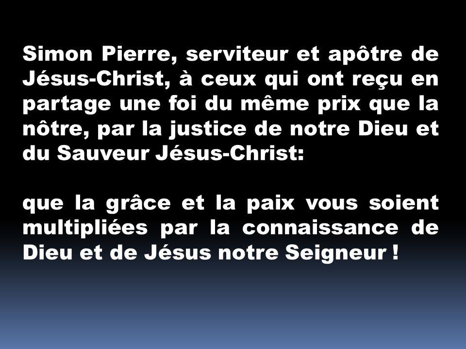 Simon Pierre, serviteur et apôtre de Jésus-Christ, à ceux qui ont reçu en partage une foi du même prix que la nôtre, par la justice de notre Dieu et du Sauveur Jésus-Christ: