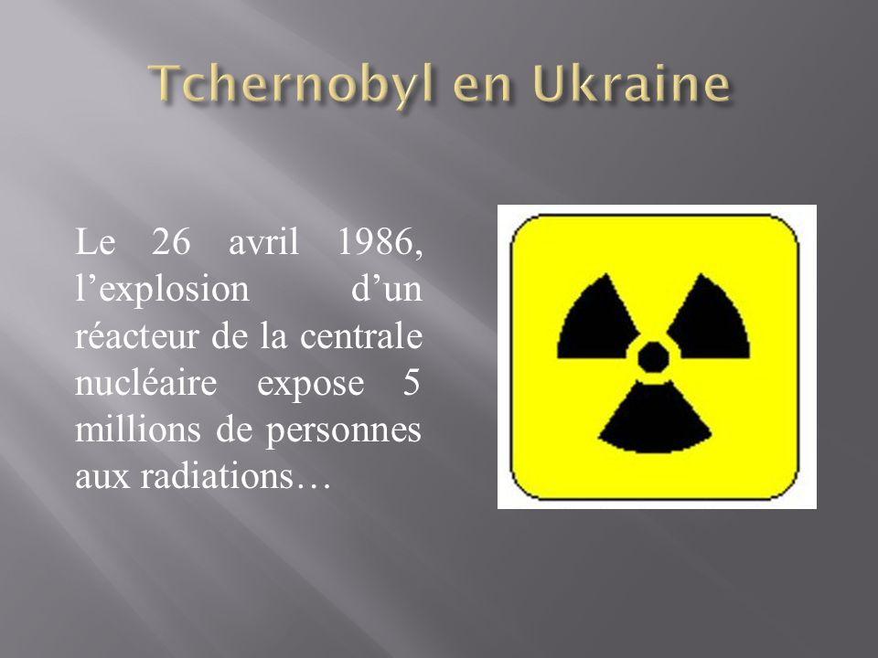 Tchernobyl en Ukraine Le 26 avril 1986, l'explosion d'un réacteur de la centrale nucléaire expose 5 millions de personnes aux radiations…