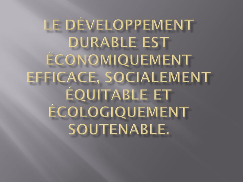 Le développement durable est économiquement efficace, socialement équitable et écologiquement soutenable.