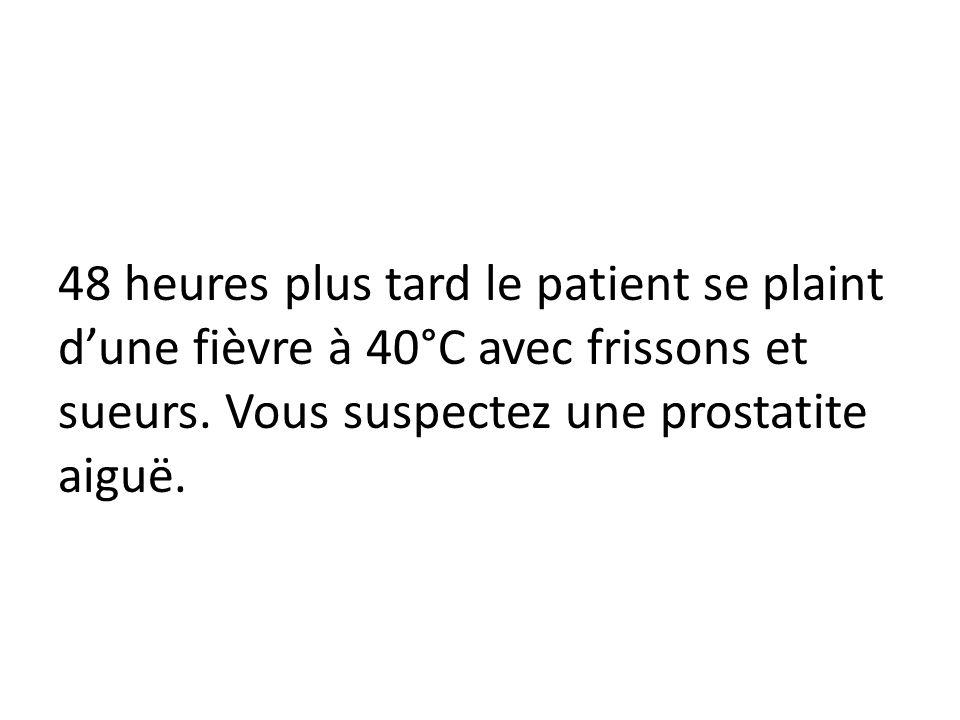 48 heures plus tard le patient se plaint d'une fièvre à 40°C avec frissons et sueurs.