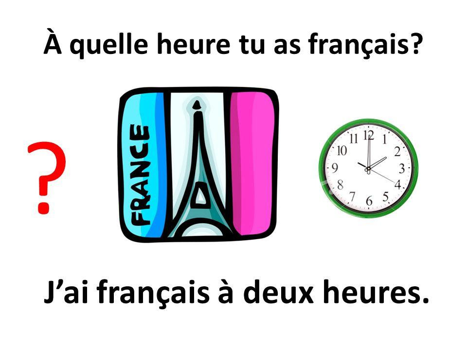 À quelle heure tu as français