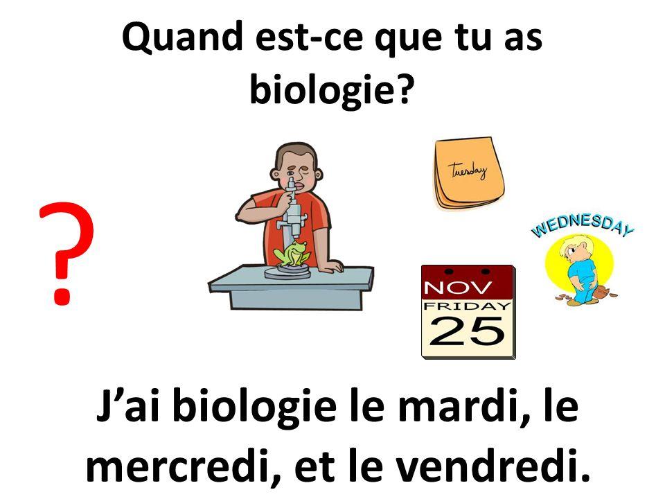 Quand est-ce que tu as biologie