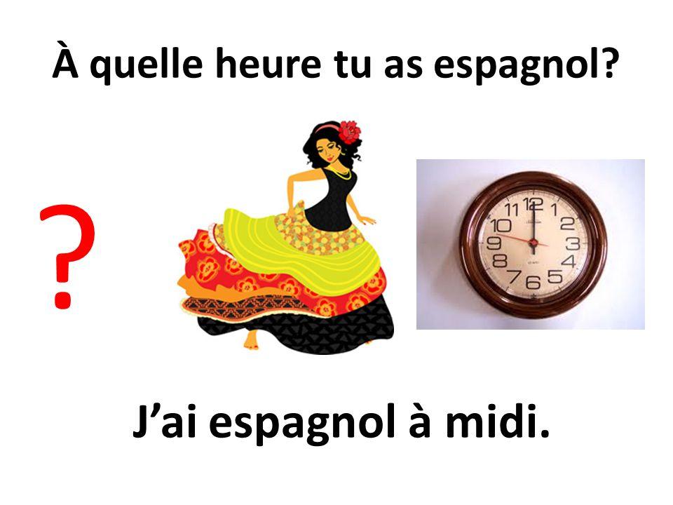 À quelle heure tu as espagnol