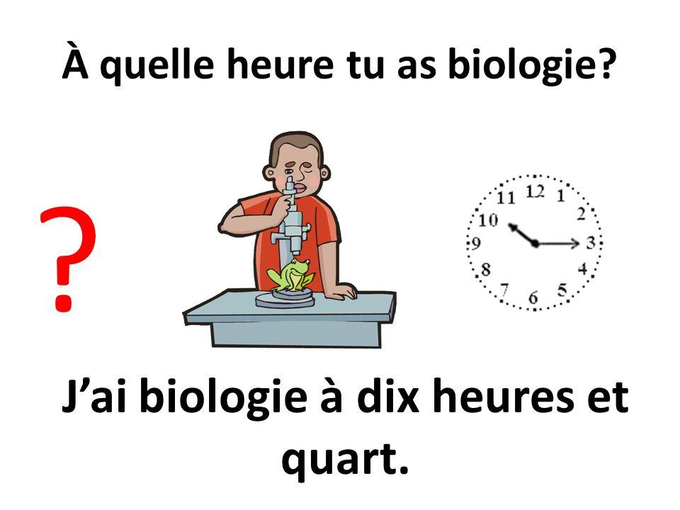 À quelle heure tu as biologie