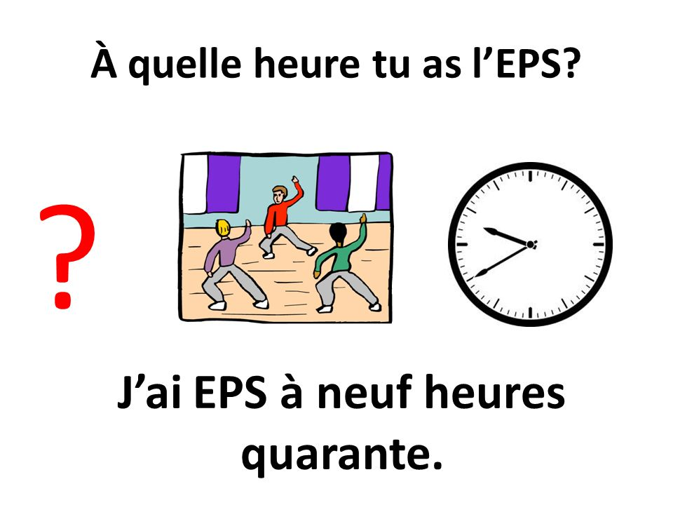 À quelle heure tu as l'EPS