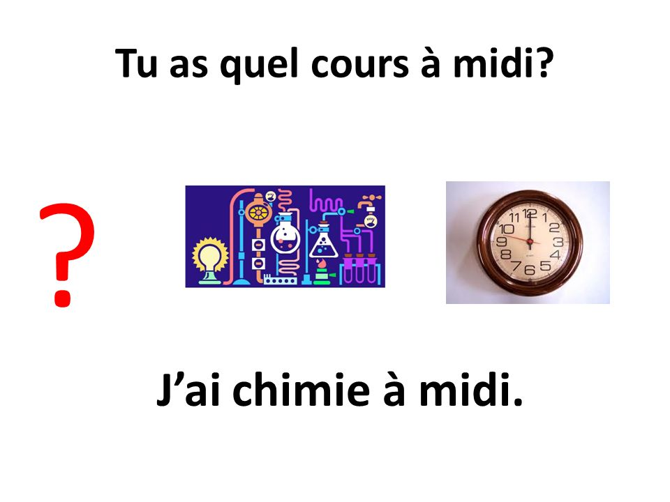 Tu as quel cours à midi J'ai chimie à midi.