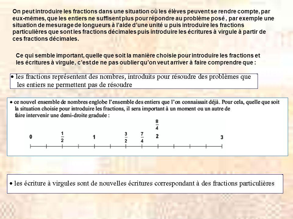 On peut introduire les fractions dans une situation où les élèves peuvent se rendre compte, par eux-mêmes, que les entiers ne suffisent plus pour répondre au problème posé , par exemple une situation de mesurage de longueurs à l'aide d'une unité u puis introduire les fractions particulières que sont les fractions décimales puis introduire les écritures à virgule à partir de ces fractions décimales.