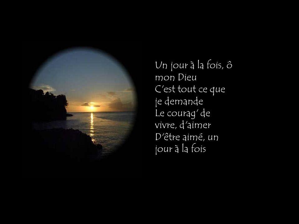 Un jour à la fois, ô mon Dieu C est tout ce que je demande Le courag de vivre, d aimer D être aimé, un jour à la fois