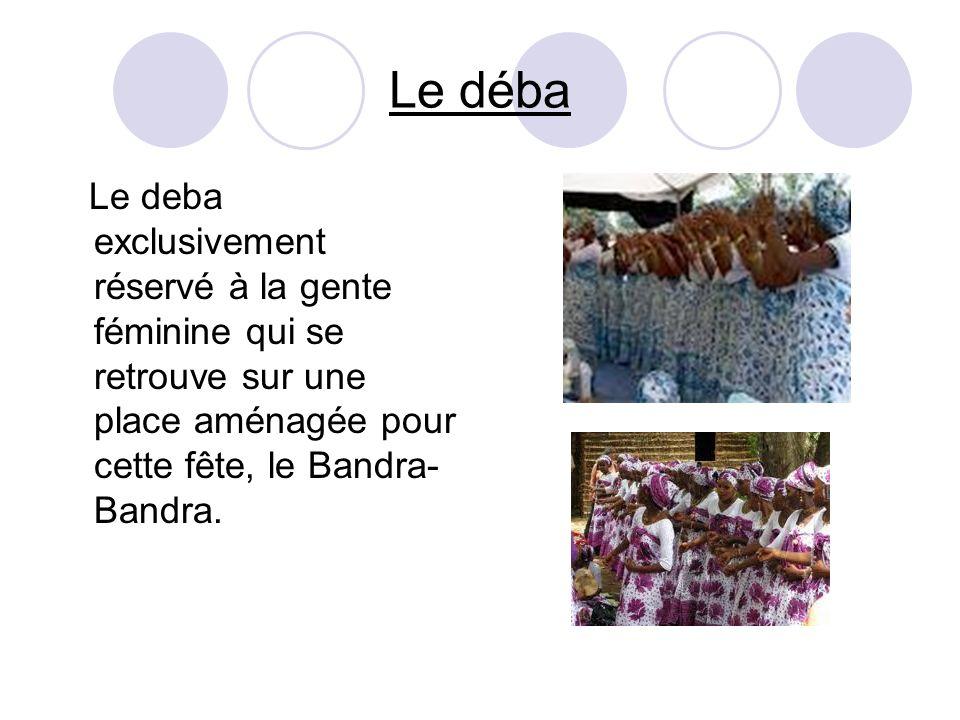 Le déba Le deba exclusivement réservé à la gente féminine qui se retrouve sur une place aménagée pour cette fête, le Bandra-Bandra.