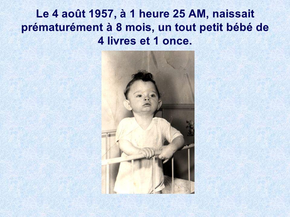 Le 4 août 1957, à 1 heure 25 AM, naissait prématurément à 8 mois, un tout petit bébé de 4 livres et 1 once.