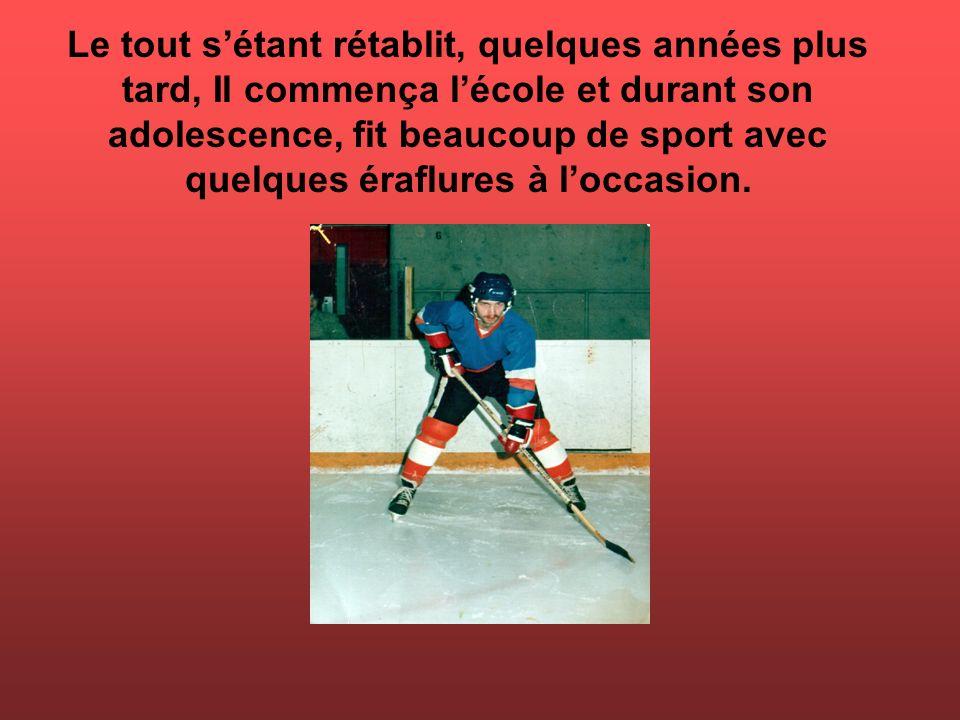 Le tout s'étant rétablit, quelques années plus tard, Il commença l'école et durant son adolescence, fit beaucoup de sport avec quelques éraflures à l'occasion.