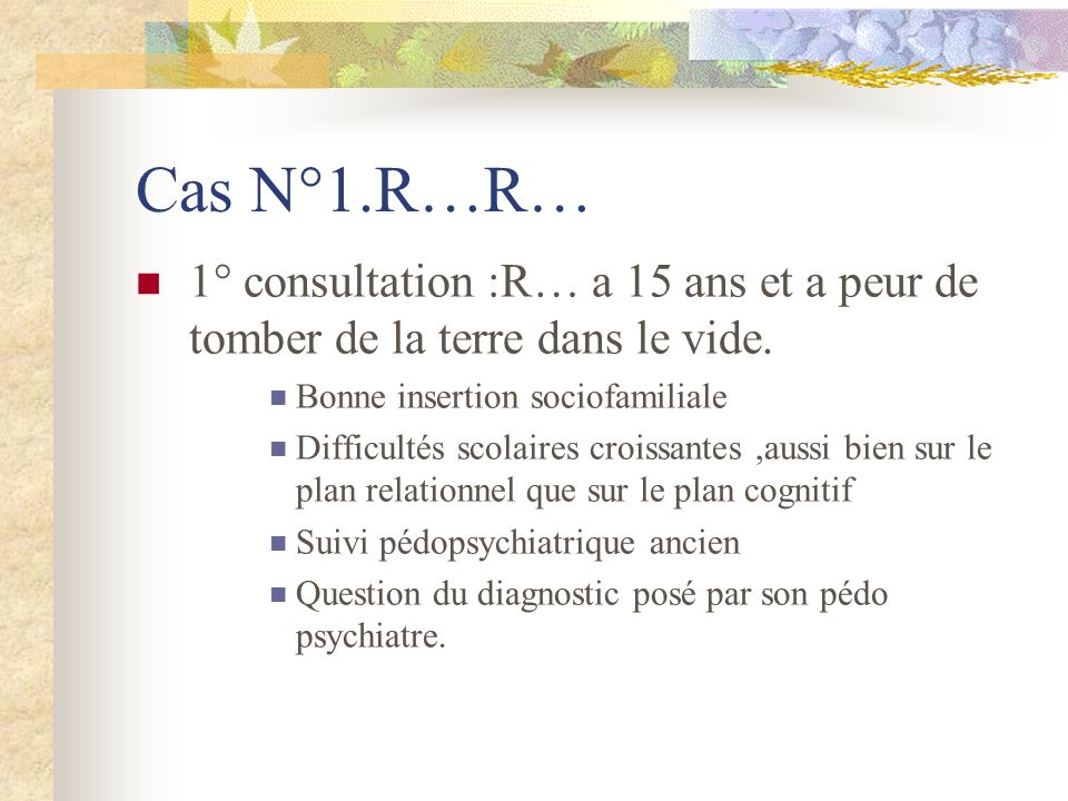 Cas N°1.R…R… 1° consultation :R… a 15 ans et a peur de tomber de la terre dans le vide. Bonne insertion sociofamiliale.