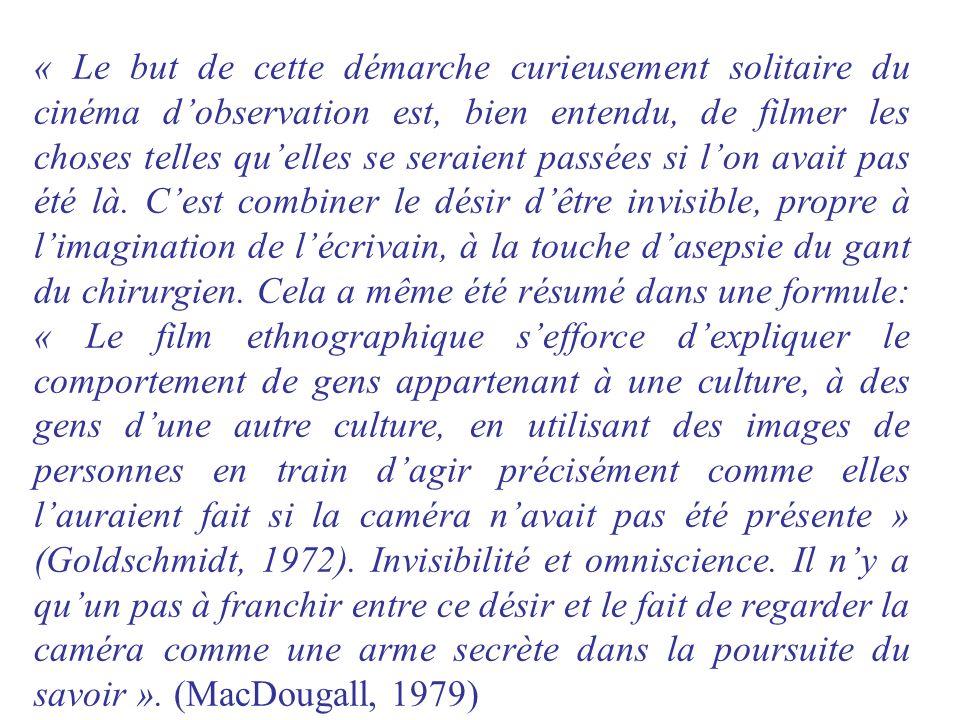 « Le but de cette démarche curieusement solitaire du cinéma d'observation est, bien entendu, de filmer les choses telles qu'elles se seraient passées si l'on avait pas été là.