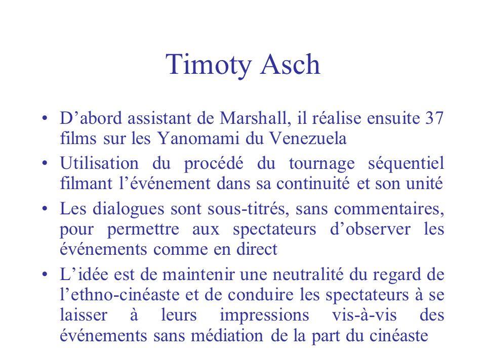Timoty Asch D'abord assistant de Marshall, il réalise ensuite 37 films sur les Yanomami du Venezuela.