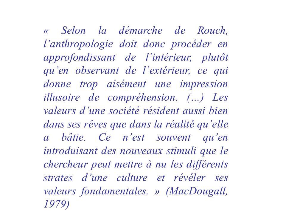 « Selon la démarche de Rouch, l'anthropologie doit donc procéder en approfondissant de l'intérieur, plutôt qu'en observant de l'extérieur, ce qui donne trop aisément une impression illusoire de compréhension.