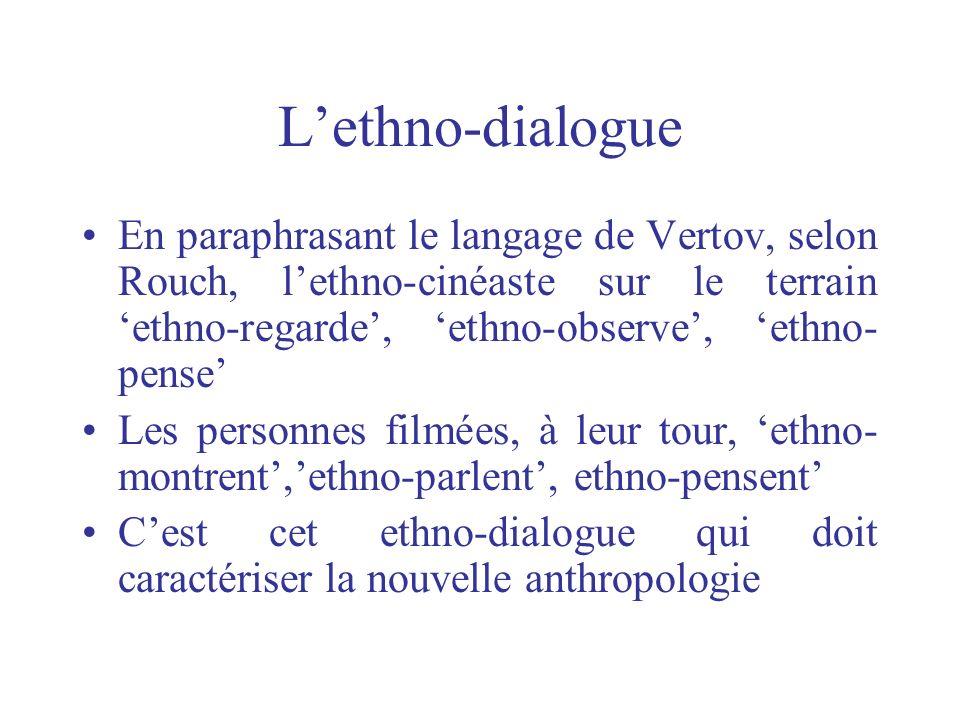 L'ethno-dialogue En paraphrasant le langage de Vertov, selon Rouch, l'ethno-cinéaste sur le terrain 'ethno-regarde', 'ethno-observe', 'ethno-pense'