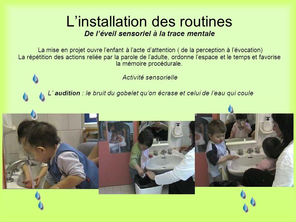 L'installation des routines De l'éveil sensoriel à la trace mentale La mise en projet ouvre l'enfant à l'acte d'attention ( de la perception à l'évocation) La répétition des actions reliée par la parole de l'adulte, ordonne l'espace et le temps et favorise la mémoire procédurale. Activité sensorielle