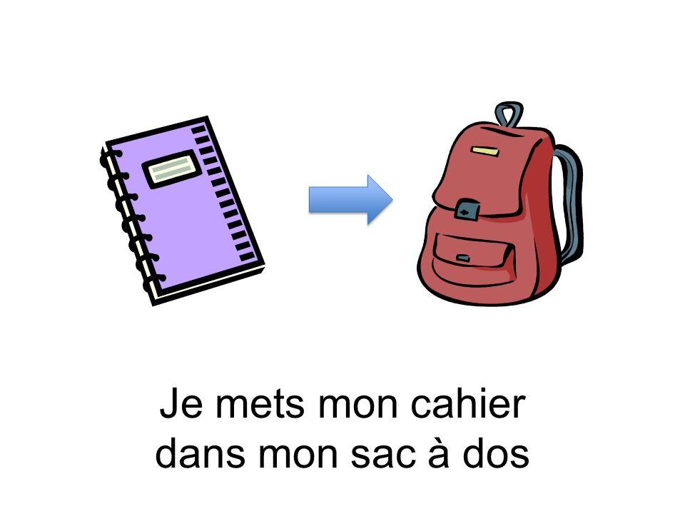 Je mets mon cahier dans mon sac à dos