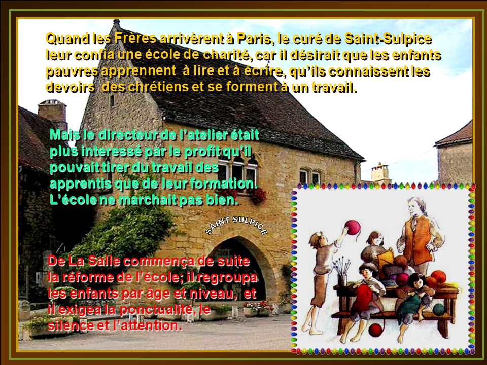 Quand les Frères arrivèrent à Paris, le curé de Saint-Sulpice leur confia une école de charité, car il désirait que les enfants pauvres apprennent à lire et à écrire, qu'ils connaissent les devoirs des chrétiens et se forment à un travail.