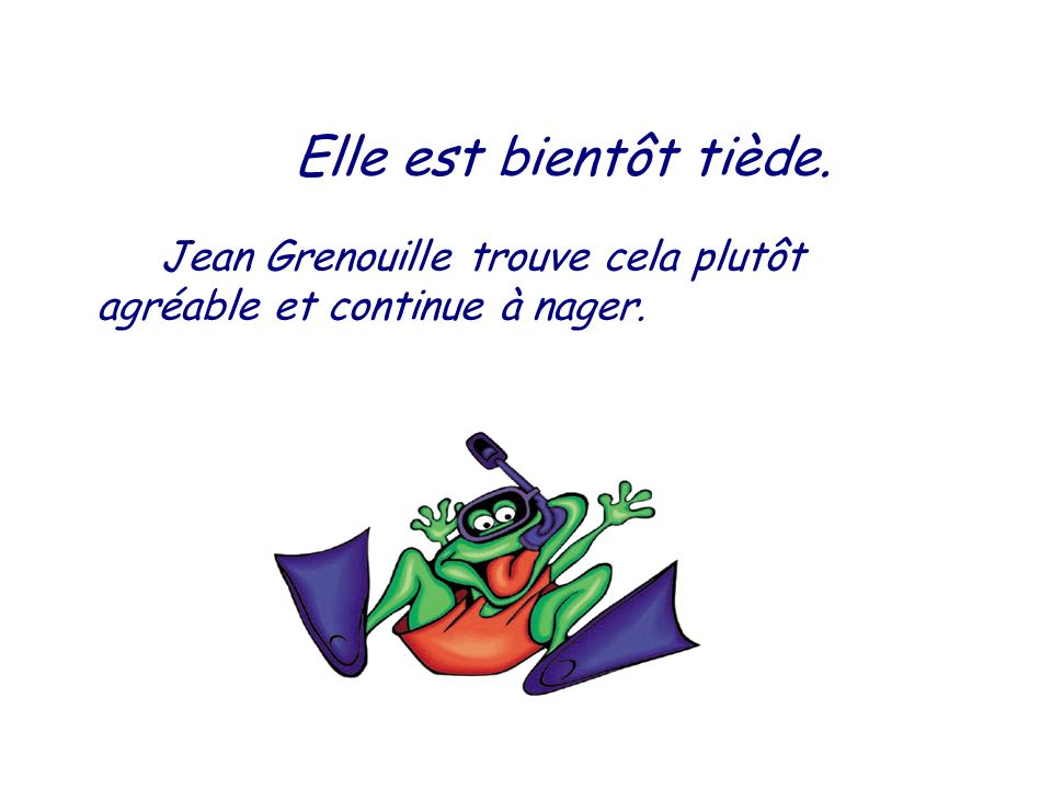 Jean Grenouille trouve cela plutôt agréable et continue à nager.