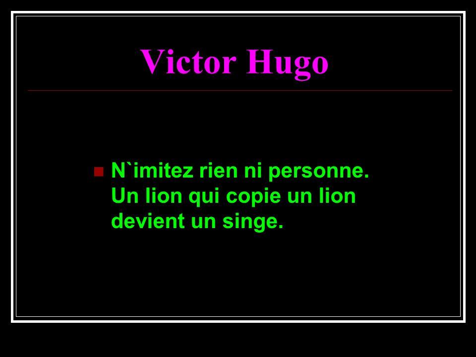 Victor Hugo N`imitez rien ni personne. Un lion qui copie un lion devient un singe.