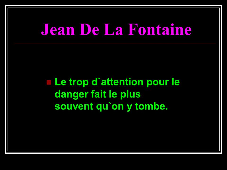 Jean De La Fontaine Le trop d`attention pour le danger fait le plus souvent qu`on y tombe.