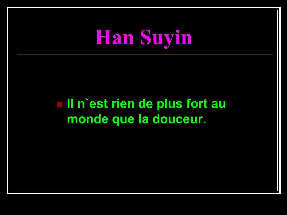 Han Suyin Il n`est rien de plus fort au monde que la douceur.
