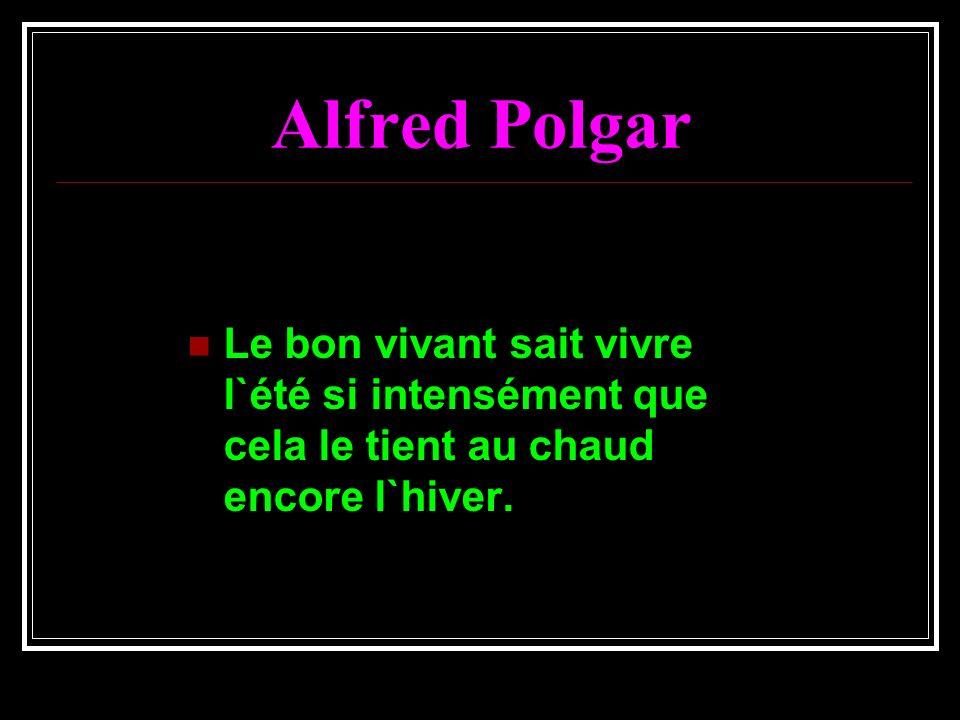 Alfred Polgar Le bon vivant sait vivre l`été si intensément que cela le tient au chaud encore l`hiver.