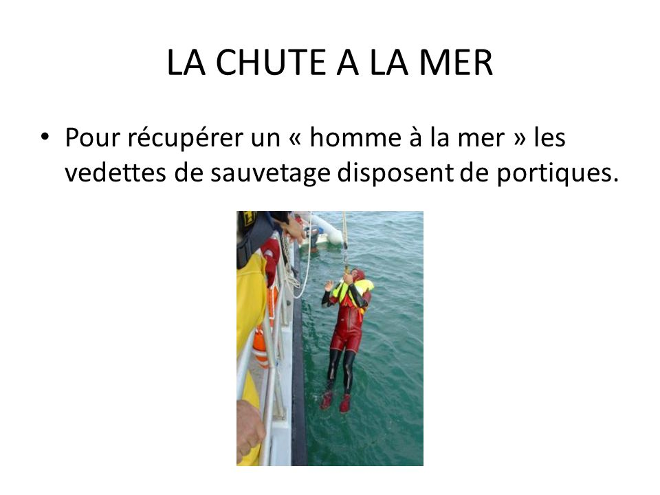 LA CHUTE A LA MER Pour récupérer un « homme à la mer » les vedettes de sauvetage disposent de portiques.