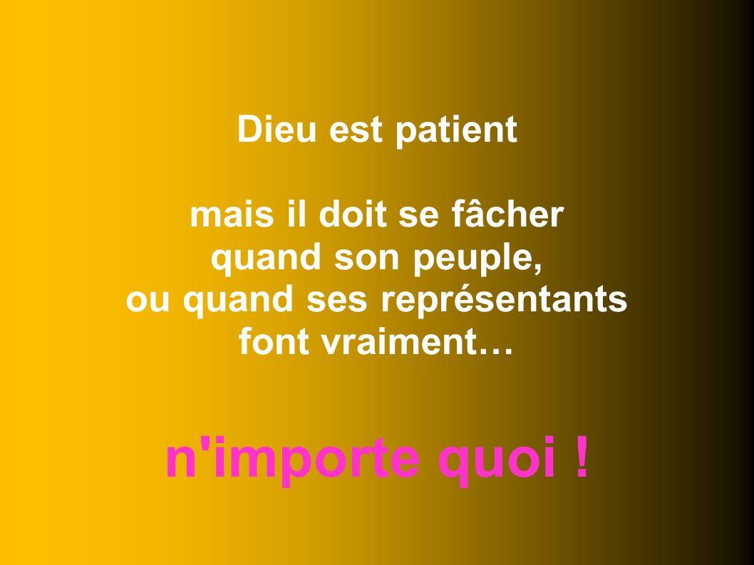 Dieu est patient mais il doit se fâcher quand son peuple, ou quand ses représentants font vraiment… n importe quoi !