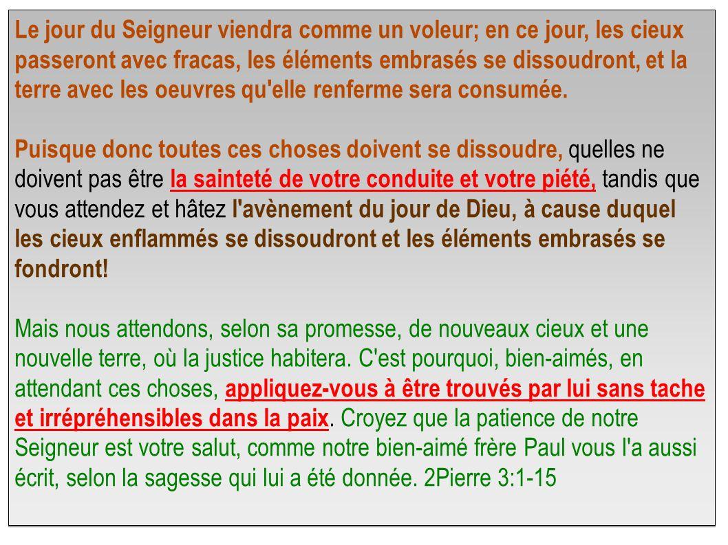 Le jour du Seigneur viendra comme un voleur; en ce jour, les cieux passeront avec fracas, les éléments embrasés se dissoudront, et la terre avec les oeuvres qu elle renferme sera consumée.