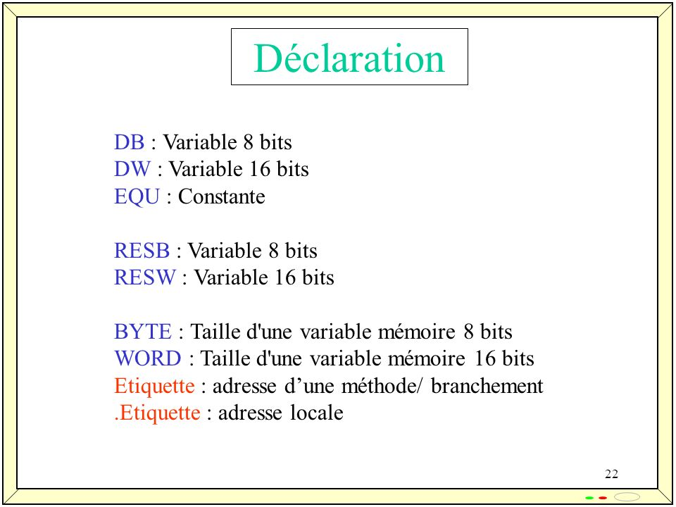 Déclaration DB : Variable 8 bits DW : Variable 16 bits EQU : Constante