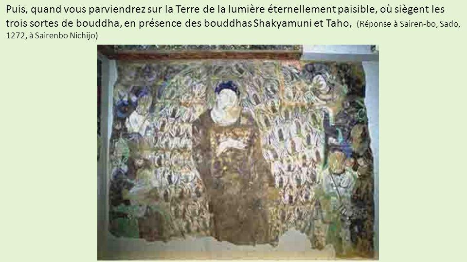 Puis, quand vous parviendrez sur la Terre de la lumière éternellement paisible, où siègent les trois sortes de bouddha, en présence des bouddhas Shakyamuni et Taho, (Réponse à Sairen-bo, Sado, 1272, à Sairenbo Nichijo)