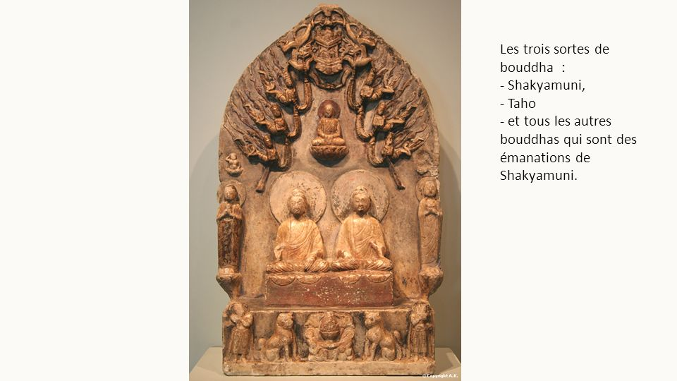 Les trois sortes de bouddha : - Shakyamuni, - Taho - et tous les autres bouddhas qui sont des émanations de Shakyamuni.