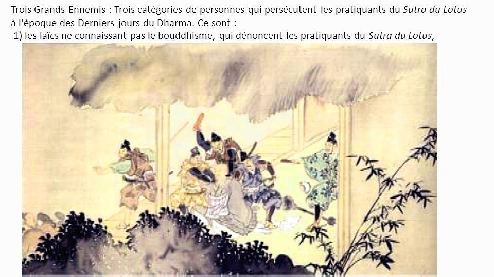 Trois Grands Ennemis : Trois catégories de personnes qui persécutent les pratiquants du Sutra du Lotus à l époque des Derniers jours du Dharma.